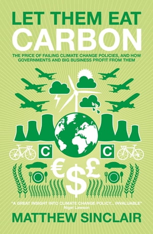 Let Them Eat Carbon The Price of Failing Climate Change Policies,  and How Governments and Big Business Profit From Them
