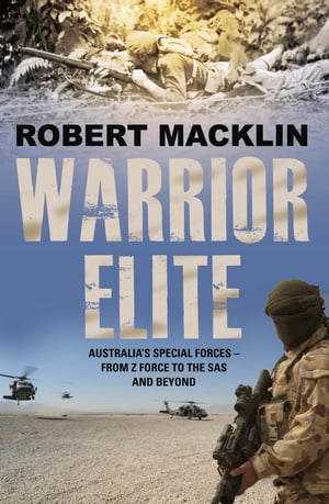 Warrior Elite Australia?s special forces ? from Z Force and the SAS to the wars of the future