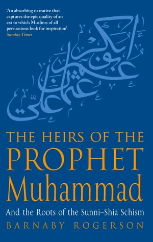 The Heirs Of The Prophet Muhammad And The Roots Of The Sunni-Shia Schism