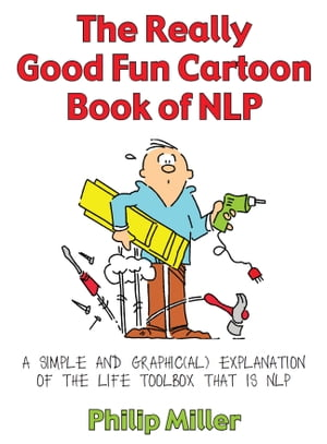 The Really Good Fun Cartoon Book of NLP A simple and graphic(al) explanation of the life toolbox that is NLP