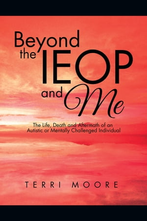 Beyond the IEOP and Me The Life,  Death and Aftermath of an Autistic or Mentally Challenged Individual