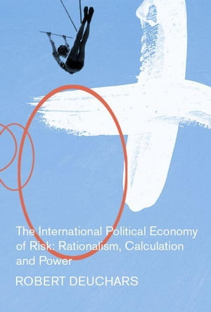The International Political Economy of Risk Rationalism,  Calculation,  and Power