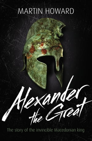Alexander the Great The Story of the Invincible Macedonian King