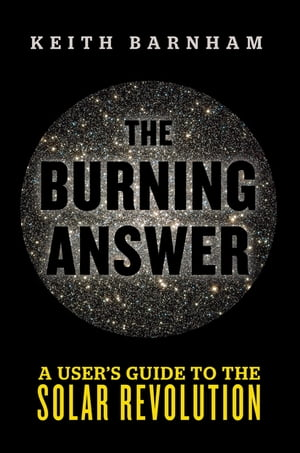 The Burning Answer A User?s Guide to the Solar Revolution