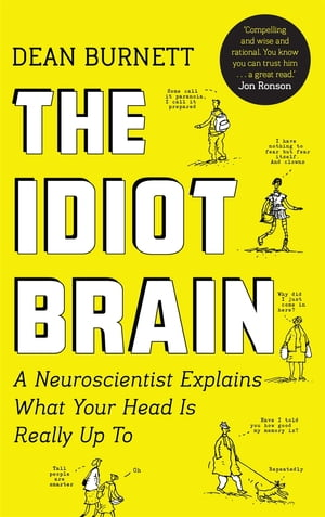 The Idiot Brain A Neuroscientist Explains What Your Head is Really Up To