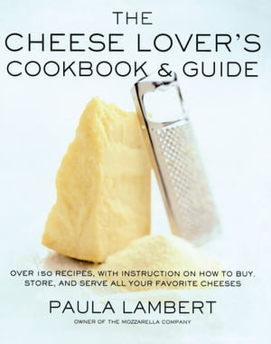 The Cheese Lover's Cookbook & Guide Over 100 Recipes, with Instructions on How to Buy, Store, and Serve All Your Favorite Cheeses