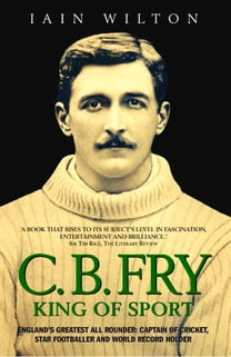 CB Fry: King Of Sport - England's Greatest All Rounder; Captain of Cricket, Star Footballer and World Record Holder