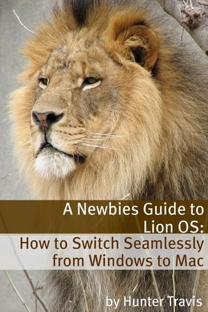 A Newbies Guide to Lion OS X: How to Switch Seamlessly from Windows to Mac