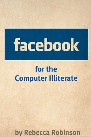 Facebook for the Computer Illiterate: An Absolute Beginners Guide to Mastering Facebook