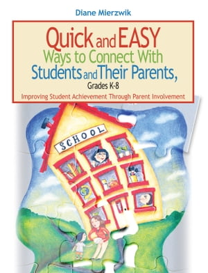 Quick and Easy Ways to Connect with Students and Their Parents,  Grades K-8 Improving Student Achievement Through Parent Involvement