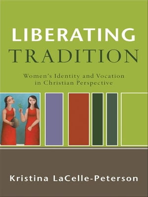 Liberating Tradition (RenewedMinds) Women's Identity and Vocation in Christian Perspective