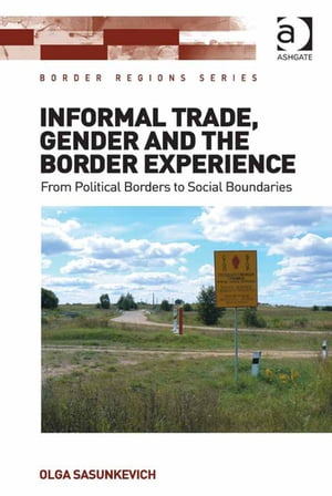 Informal Trade,  Gender and the Border Experience From Political Borders to Social Boundaries