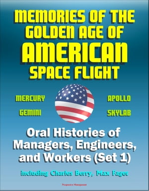 Memories of the Golden Age of American Space Flight (Mercury,  Gemini,  Apollo,  Skylab) - Oral Histories of Managers,  Engineers,  and Workers (Set 1) - I