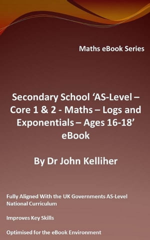 Secondary School 'AS-Level: Core 1 & 2 - Maths - Logs and Exponentials - Ages 16-18' eBook