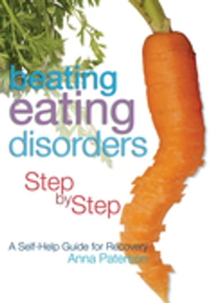 Beating Eating Disorders Step by Step A Self-Help Guide for Recovery