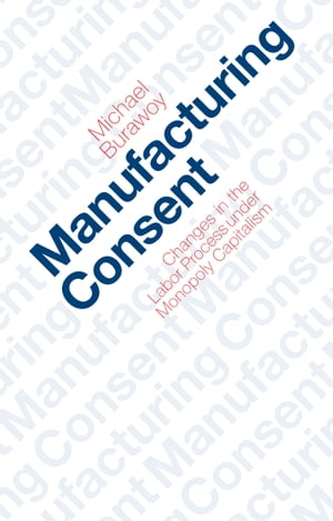Manufacturing Consent Changes in the Labor Process Under Monopoly Capitalism