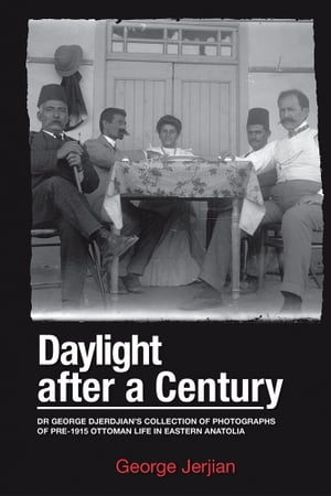 Daylight After a Century Dr. George Djerdjian's Collection of Photographs of pre-1915 Ottoman Life in Eastern Anatolia