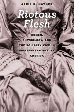 Riotous Flesh Women,  Physiology,  and the Solitary Vice in Nineteenth-Century America