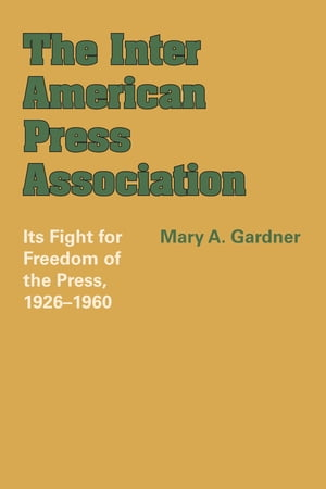 The Inter American Press Association Its Fight for Freedom of the Press,  1926?1960