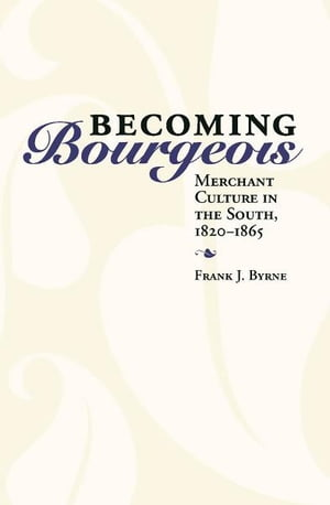 Becoming Bourgeois Merchant Culture in the South,  1820-1865