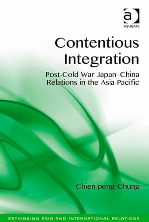 Contentious Integration Post-Cold War Japan-China Relations in the Asia-Pacific