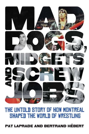 Mad Dogs,  Midgets and Screw Jobs The Untold Story of how Montreal Shaped the World of Wrestling