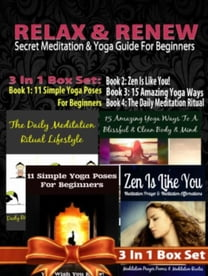 Relax & Renew: Secret Meditation & Yoga Guide For Beginners - 4 In 1 Box Set: 4 In 1 Box Set: Book 1: 15 Amazing Yoga Ways To A Blissful & Clean Body & Mind + Book 2: 11 Advanced Yoga Poses You Wish You Knew + Book 3: Daily Meditation Ritual + Book 4