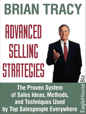 Advanced Selling Strategies: The Proven System of Sales Ideas, Methods, and Techniques Used by Top S