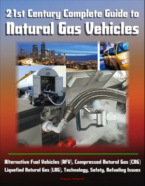 21st Century Complete Guide to Natural Gas Vehicles - Alternative Fuel Vehicles (AFV),  Compressed Natural Gas (CNG),  Liquefied Natural Gas (LNG),  Tech