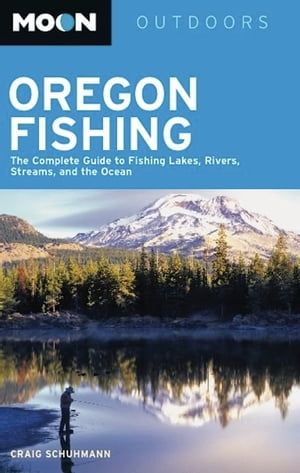 Moon Oregon Fishing The Complete Guide to Fishing Lakes,  Rivers,  Streams,  and the Ocean