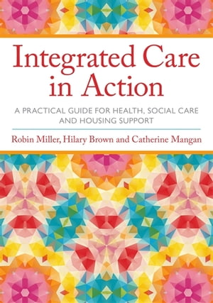 Integrated Care in Action A Practical Guide for Health,  Social Care and Housing Support