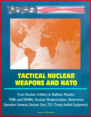 Tactical Nuclear Weapons and NATO - From Nuclear Artillery to Ballistic Missiles,  TNWs and NSNWs,  Nuclear Modernization,  Deterrence,  Operation Snowcat