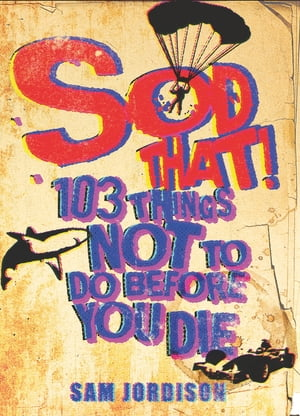 Sod That! 103 Things Not To Do Before You Die