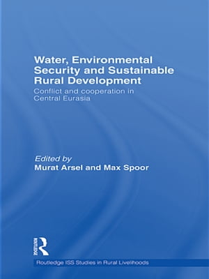 Water,  Environmental Security and Sustainable Rural Development Conflict and Cooperation in Central Eurasia