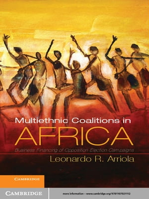 Multi-Ethnic Coalitions in Africa Business Financing of Opposition Election Campaigns