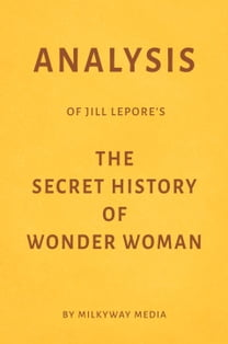 Analysis of Jill Lepore's The Secret History of Wonder Woman by Milkyway Media
