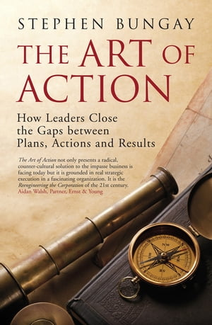 The Art of Action How Leaders Close the Gaps between Plans,  Actions and Results
