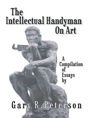 The Intellectual Handyman On Art A Compilation of Essays by Gary R. Peterson