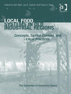 Local Food Systems in Old Industrial Regions Concepts,  Spatial Context,  and Local Practices