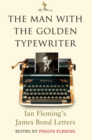 The Man with the Golden Typewriter Ian Fleming?s James Bond Letters