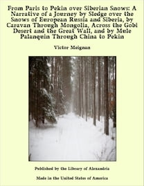 From Paris to Pekin over Siberian Snows: A Narrative of a Journey by Sledge over the Snows of European Russia and Siberia, by Caravan Through Mongolia, Across the Gobi Desert and the Great Wall, and by Mule Palanquin Through China to Pekin