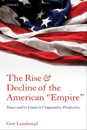 "The Rise and Decline of the American ""Empire"" Power and its Limits in Comparative Perspective"