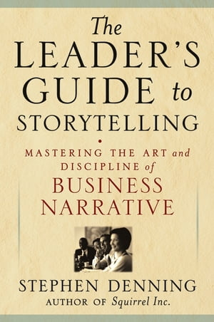 The Leader's Guide to Storytelling Mastering the Art and Discipline of Business Narrative