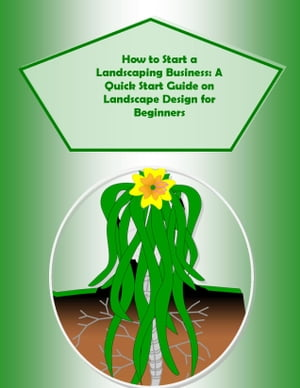 How to Start a Landscaping Business: A Quick Start Guide on Landscape Design for Beginners Secrets to Landscaping Made Easy