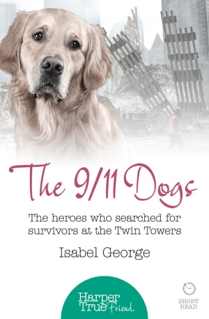 The 9/11 Dogs: The heroes who searched for survivors at Ground Zero (HarperTrue Friend ? A Short Read)