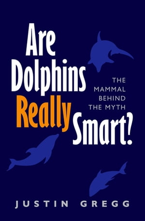 Are Dolphins Really Smart?: The mammal behind the myth The mammal behind the myth