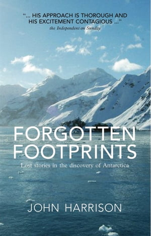 Forgotten Footprints Lost Stories in the Discovery of Antarctica