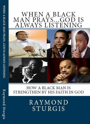 When A Black Man Prays...God is Always Listening How A Black Man Is Strengthen By His Faith In God