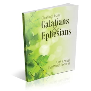 Gleanings From Galatians & Ephesians the 37th annual Fort Worth Lectures