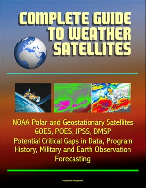 Complete Guide to Weather Satellites: NOAA Polar and Geostationary Satellites,  GOES,  POES,  JPSS,  DMSP,  Potential Critical Gaps in Data,  Program Histor
